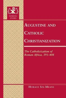 Augustine and Catholic Christianization: The Catholicization of Roman Africa, 391-408  by  Horace E Six-Means