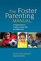 Foster Parenting Manual, The: A Practical Guide to Creating a Loving, Safe and Stable Home