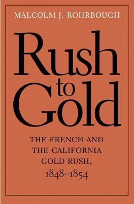 Rush to Gold: The French and the California Gold Rush, 1848-1854  by  Malcolm J Rohrbough