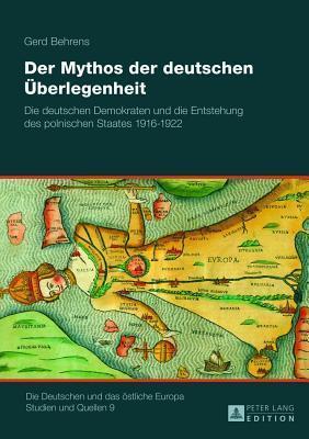 Mythos Der Deutschen Uberlegenheit, Der: Die Deutschen Demokraten Und Die Entstehung Des Polnischen Staates 1916 - 1922  by  Gerd Behrens