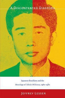 Discontented Diaspora: Japanese Brazilians and the Meanings of Ethnic Militancy, 1960 1980 Jeffrey Lesser