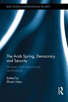 Arab Spring, Democracy and Security: Domestic and International Ramifications Efraim Inbar