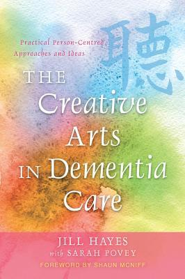 Creative Arts in Dementia Care, The: Practical Person-Centred Approaches and Ideas  by  Jill Hayes