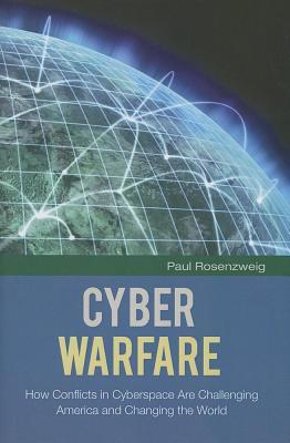 Cyber Warfare: How Conflicts in Cyberspace Are Challenging America and Changing the World Paul Rosenzweig