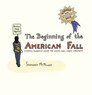 Beginning of the American Fall, The: A Comics Journalist Inside the Occupy Wall Street Movement Stephanie McMillan