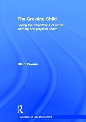 Growing Child: Laying the Foundations of Active Learning and Physical Health  by  Clair Stevens