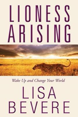 Lioness Arising: Wake Up and Change Your World Lisa Bevere