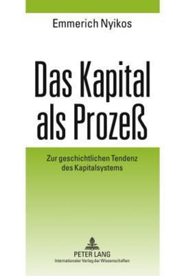 Kapital ALS Prozess, Das: Zur Geschichtlichen Tendenz Des Kapitalsystems  by  Emmerich Nyikos