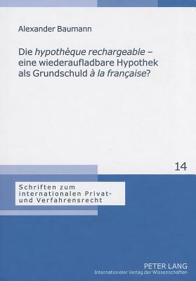 Die Hypotheque Rechargeable - Eine Wiederaufladbare Hypothek ALS Grundschuld a la Francaise?: Eine Analyse Der Franzosischen Hypotheque Rechargeable D Alexander Baumann