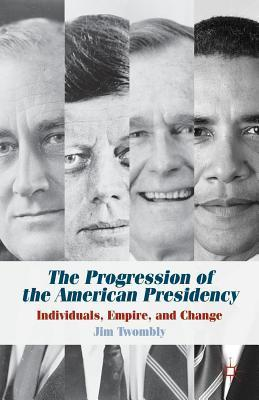 Progression of the American Presidency: Individuals, Empire, and Change  by  Jim Twombly
