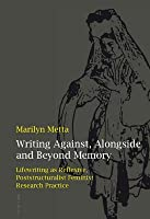 Writing Against, Alongside and Beyond Memory: Lifewriting as Reflexive, Poststructuralist Feminist Research Practice  by  Marilyn Metta