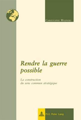 Rendre La Guerre Possible: La Construction Du Sens Commun Strategique Christophe Wasinski