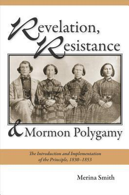 Revelation, Resistance, and Mormon Polygamy: The Introduction and Implementation of the Principle, 1830 1853 Merina Smith
