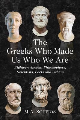 Greeks Who Made Us Who We Are: Eighteen Ancient Philosophers, Scientists, Poets and Others Michael A. Soupios
