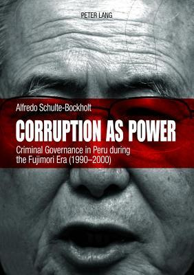 Corruption as Power: Criminal Governance in Peru During the Fujimori Era (1990-2000)  by  Alfredo Schulte-Bockholt