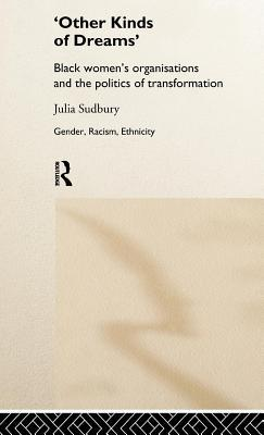Other Kinds of Dreams: Black Womens Organisations and the Politics of Transformation  by  Julia Sudbury