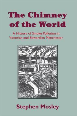 Chimney of the World: A History of Smoke Pollution in Victorian and Edwardian Manchester Stephen Mosley