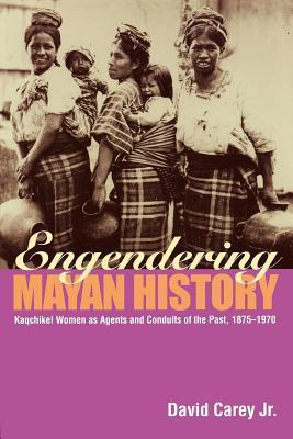 Engendering Mayan History: Kaqchikel Women as Agents and Conduits of the Past 1875-1970: Kaqchikel Women as Agents and Conduits of the Past, 1875-1970  by  David Carey Jr.