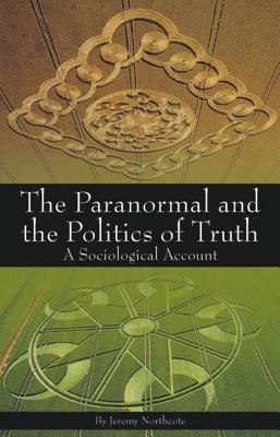 Paranormal and the Politics of Truth: A Sociological Account Jeremy Northcote