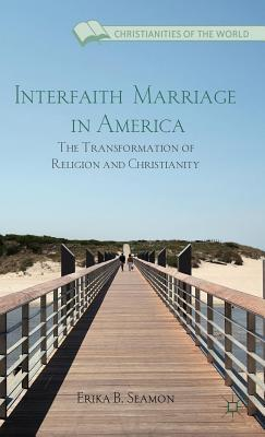 Interfaith Marriage in America: The Transformation of Religion and Christianity  by  Erika B Seamon