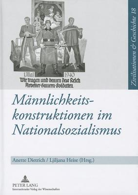 Mannlichkeitskonstruktionen Im Nationalsozialismus: Formen, Funktionen Und Wirkungsmacht Von Geschlechterkonstruktionen Im Nationalsozialismus Und Ihr Anette Dietrich