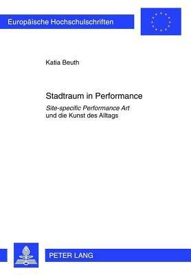 Stadtraum in Performance: Site-Specific Performance Art Und Die Kunst Des Alltags  by  Katia Beuth