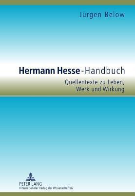 Hermann Hesse-Handbuch: Quellentexte Zu Leben, Werk Und Wirkung  by  Jürgen Below
