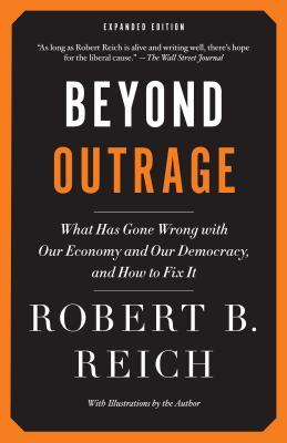 Beyond Outrage: Expanded Edition: What Has Gone Wrong with Our Economy and Our Democracy, and How to Fix It Robert B. Reich