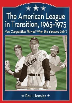 American League in Transition, 1965-1975: How Competition Thrived When the Yankees Didnt  by  Paul Hensler