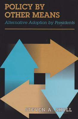 Policy  by  Other Means: Alternative Adoption by Presidents by Steven A. Shull