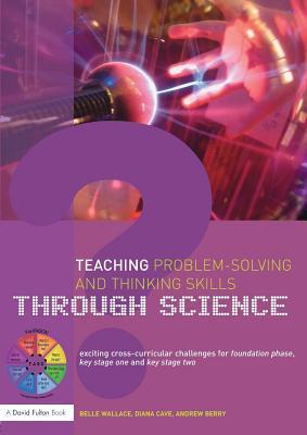 Teaching Problem-Solving and Thinking Skills Through Science: Exciting Cross-Curricular Challenges for Foundation Phase, Key Stage One and Key Stage T  by  Belle Wallace