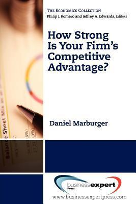 How Strong Is Your Firm S Competitive Advantage?  by  Daniel Marburger
