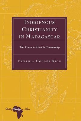 Indigenous Christianity in Madagascar: The Power to Heal in Community  by  Cynthia Holder Rich