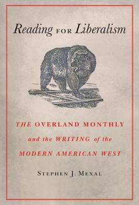 Reading for Liberalism: The Overland Monthly and the Writing of the Modern American West Stephen J Mexal