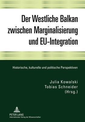 Westliche Balkan Zwischen Marginalisierung Und Eu-Integration, Der: Historische, Kulturelle Und Politische Perspektiven Tobias Schneider