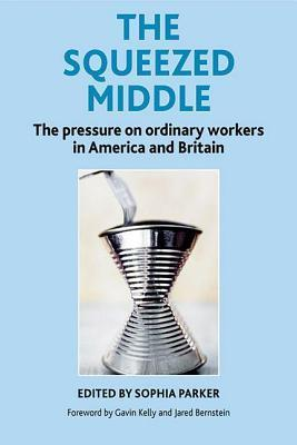The Squeezed Middle: The Pressure on Ordinary Workers in America and Britain Sophia Parker