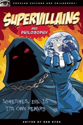 Supervillains and Philosophy: Sometimes, Evil Is Its Own Reward  by  Ben Dyer