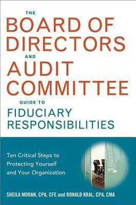 Board of Directors and Audit Committee Guide to Fiduciary Responsibilities: Ten Critical Steps to Protecting Yourself and Your Organization  by  Sheila Moran