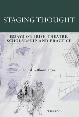 Staging Thought: Essays on Irish Theatre, Scholarship and Practice Rhona Trench