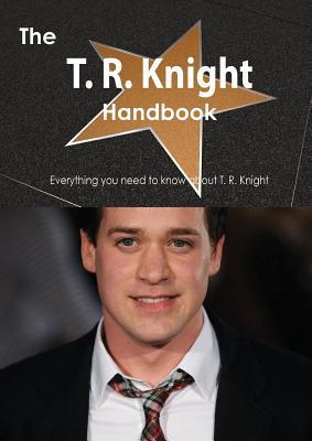 The T. R. Knight Handbook - Everything You Need to Know about T. R. Knight Emily Smith