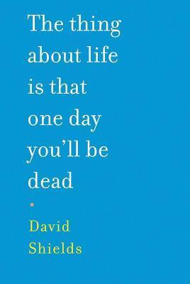 Thing about Life Is That One Day Youll Be Dead  by  David Shields