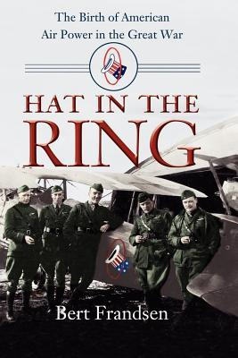 Hat in the Ring: The Birth of American Air Power in the Great War  by  Bert Frandsen