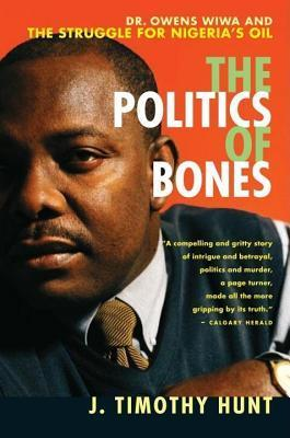 Politics of Bones: Dr. Owens Wiwa and the Struggle for Nigerias Oil  by  J. Timothy Hunt