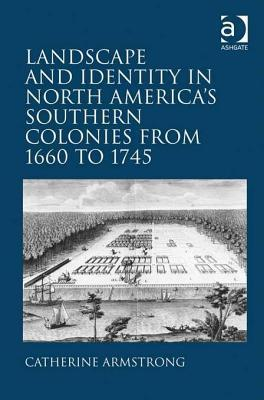 Landscape and Identity in North Americas Southern Colonies from 1660 to 1745  by  Catherine Armstrong
