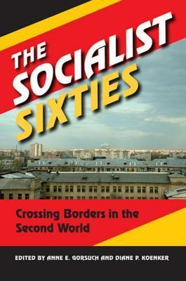 The Socialist Sixties: Crossing Borders in the Second World Anne E. Gorsuch