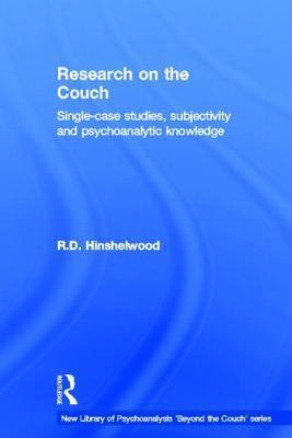 Research on the Couch: Single-Case Studies, Subjectivity and Psychoanalytic Knowledge  by  R.D. Hinshelwood