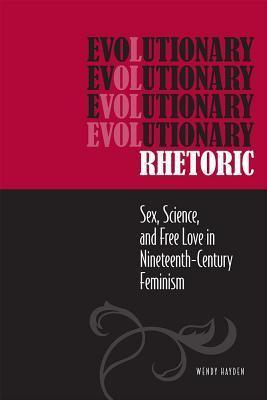 Evolutionary Rhetoric: Sex, Science, and Free Love in Nineteenth-Century Feminism  by  Wendy Hayden