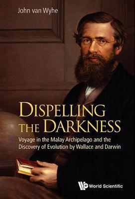 Dispelling the Darkness: Voyage in the Malay Archipelago and the Discovery of Evolution Wallace and Darwin by John van Wyhe