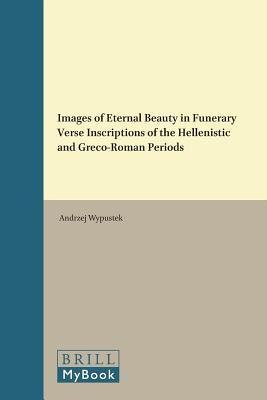 Images of Eternal Beauty in Funerary Verse Inscriptions of the Hellenistic and Greco-Roman Periods  by  Andrzej Wypustek