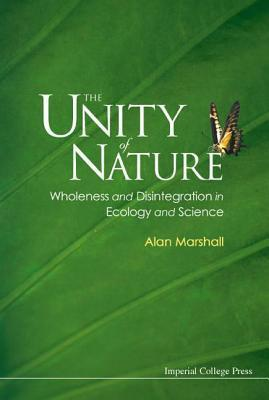 Unity of Nature: Wholeness and Disintegration in Ecology and Science  by  Marshall Alan